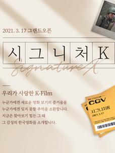 3월 17일부터 올해 말까지 CGV만의 테마별 큐레이팅을 통해 선보일 ''시그니처K'' 그랜드 오픈 메인 포스터로, 시그니처K, 우리가 사랑한 K-FIim'' 타이틀이 삽입되어 있고, 우측 하단에는 노란색과 초록색이 어우러진 과거 CGV 티켓이 놓여있다.